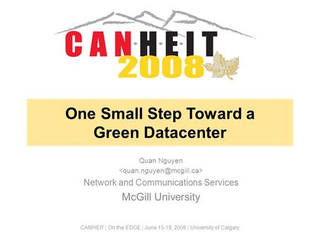 One Small Step Toward a Green Datacenter Quan Nguyen Network and Communications Services McGill University CANHEIT | On the EDGE | June 15-18, 2008 | University.