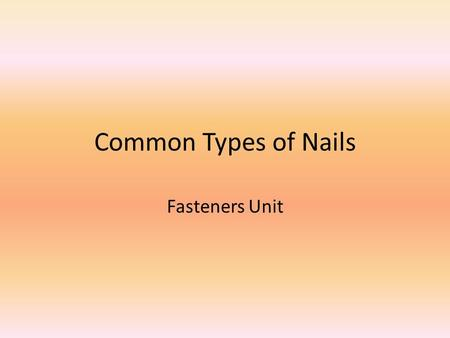 Common Types of Nails Fasteners Unit. Objectives 1.Define what a fastener is in the classroom with 100% accuracy. 2.Determine applicable uses for fasteners.