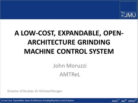 A LOW-COST, EXPANDABLE, OPEN- ARCHITECTURE GRINDING MACHINE CONTROL SYSTEM John Moruzzi AMTReL A Low-Cost, Expandable, Open-Architecture Grinding Machine.