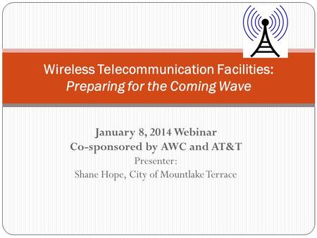 January 8, 2014 Webinar Co-sponsored by AWC and AT&T Presenter: Shane Hope, City of Mountlake Terrace Wireless Telecommunication Facilities: Preparing.
