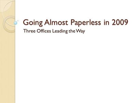 Going Almost Paperless in 2009 Three Offices Leading the Way.