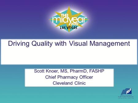 Driving Quality with Visual Management Scott Knoer, MS, PharmD, FASHP Chief Pharmacy Officer Cleveland Clinic Scott Knoer, MS, PharmD, FASHP Chief Pharmacy.