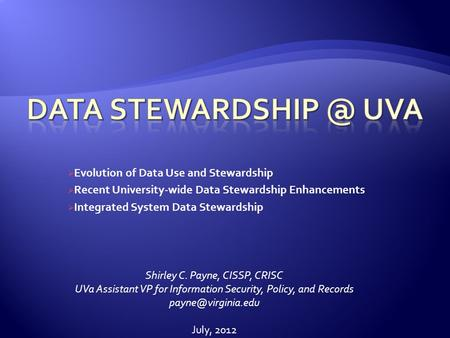 Evolution of Data Use and Stewardship Recent University-wide Data Stewardship Enhancements Integrated System Data Stewardship Shirley C. Payne, CISSP,