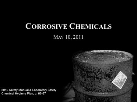 C ORROSIVE C HEMICALS 2010 Safety Manual & Laboratory Safety Chemical Hygiene Plan, p. 66-67 M AY 10, 2011.