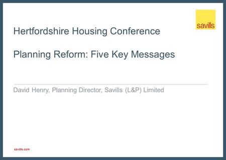 Savills.com Hertfordshire Housing Conference Planning Reform: Five Key Messages David Henry, Planning Director, Savills (L&P) Limited.