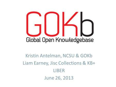Kristin Antelman, NCSU & GOKb Liam Earney, Jisc Collections & KB+ LIBER June 26, 2013.