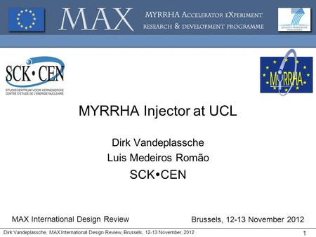 MYRRHA Injector at UCL Dirk Vandeplassche Luis Medeiros Romão SCK CEN MAX International Design Review Brussels, 12-13 November 2012 Dirk Vandeplassche,