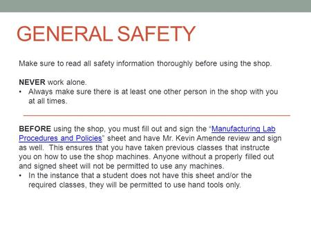 GENERAL SAFETY Make sure to read all safety information thoroughly before using the shop. NEVER work alone. Always make sure there is at least one other.
