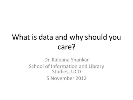 What is data and why should you care? Dr. Kalpana Shankar School of Information and Library Studies, UCD 5 November 2012.