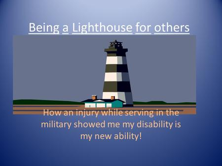How an injury while serving in the military showed me my disability is my new ability! Being a Lighthouse for others.