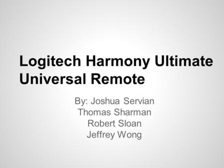 Logitech Harmony Ultimate Universal Remote By: Joshua Servian Thomas Sharman Robert Sloan Jeffrey Wong.