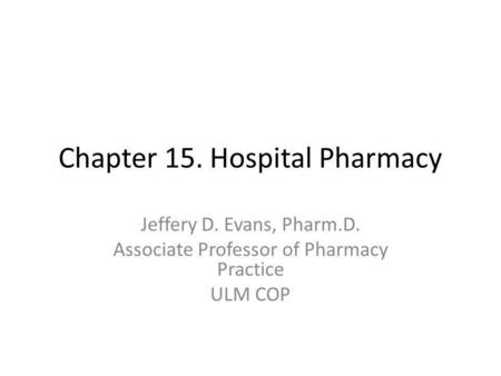 Chapter 15. Hospital Pharmacy Jeffery D. Evans, Pharm.D. Associate Professor of Pharmacy Practice ULM COP.