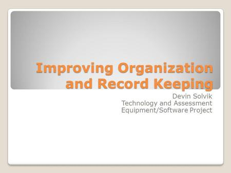 Improving Organization and Record Keeping Devin Solvik Technology and Assessment Equipment/Software Project.