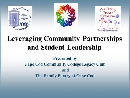 Leveraging Community Partnerships and Student Leadership Presented by Cape Cod Community College Legacy Club and The Family Pantry of Cape Cod.