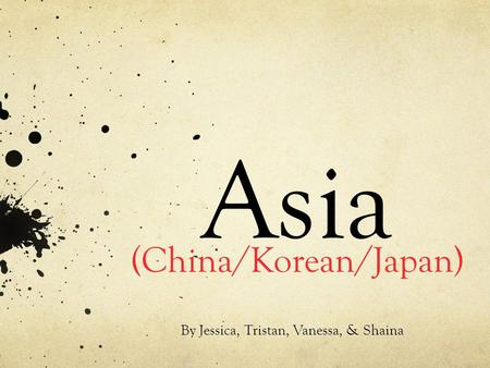 Asia (China/Korean/Japan) By Jessica, Tristan, Vanessa, & Shaina.