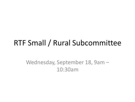 RTF Small / Rural Subcommittee Wednesday, September 18, 9am – 10:30am.