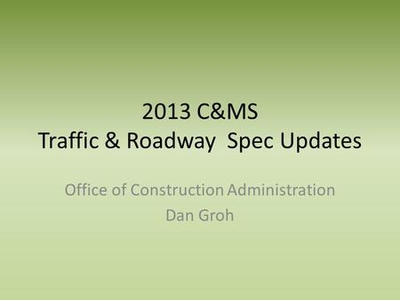 2013 C&MS Traffic & Roadway Spec Updates Office of Construction Administration Dan Groh.
