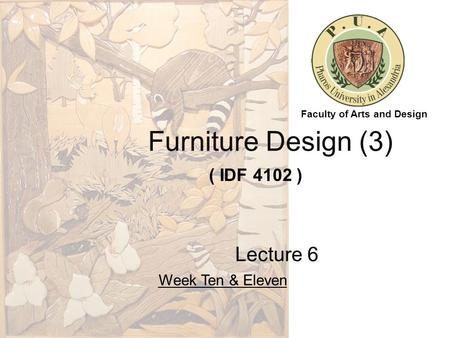 Furniture Design (3) ( IDF 4102 ) Lecture 6 Week Ten & Eleven Faculty of Arts and Design.
