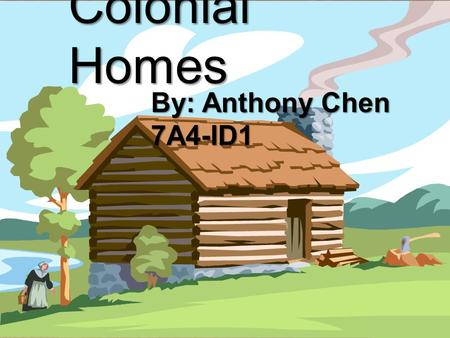 { Colonial Homes By: Anthony Chen 7A4-ID1. Basic Components of a Colonial House During the colonial times, houses were basically one big room! If you.