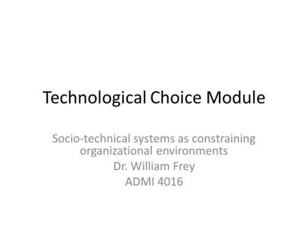Technological Choice Module Socio-technical systems as constraining organizational environments Dr. William Frey ADMI 4016.