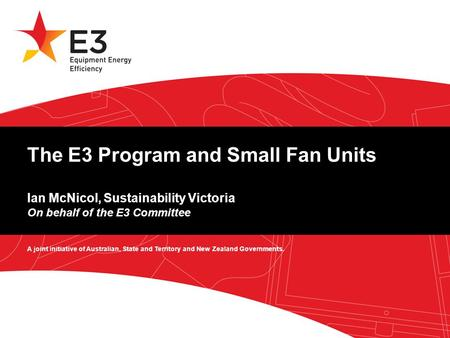 A joint initiative of Australian, State and Territory and New Zealand Governments. The E3 Program and Small Fan Units Ian McNicol, Sustainability Victoria.