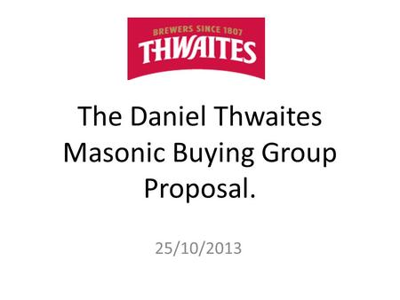 The Daniel Thwaites Masonic Buying Group Proposal. 25/10/2013.