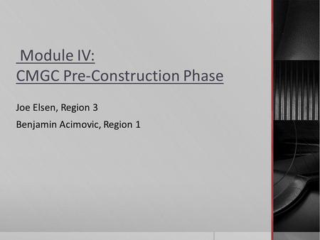 Module IV: CMGC Pre-Construction Phase Joe Elsen, Region 3 Benjamin Acimovic, Region 1.