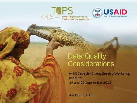 Data Quality Considerations M&E Capacity Strengthening Workshop, Maputo 19 and 20 September 2011 Arif Rashid, TOPS.