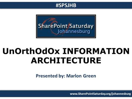 Www.SharePointSaturday.org/johannesburg #SPSJHB UnOrthOdOx INFORMATION ARCHITECTURE Presented by: Marlon Green 26 February 2011.