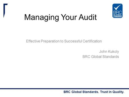 BRC Global Standards. Trust in Quality. Managing Your Audit Effective Preparation to Successful Certification John Kukoly BRC Global Standards.