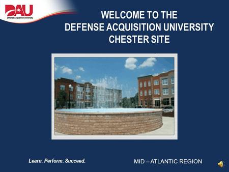 Learn. Perform. Succeed. WELCOME TO THE DEFENSE ACQUISITION UNIVERSITY CHESTER SITE MID – ATLANTIC REGION.
