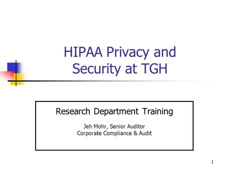 1 HIPAA Privacy and Security at TGH Research Department Training Jeh Mohr, Senior Auditor Corporate Compliance & Audit.
