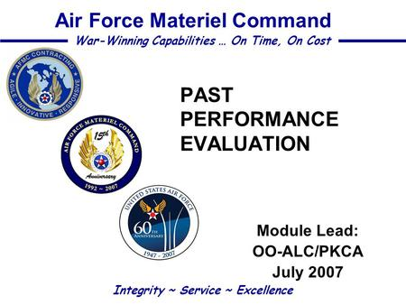 PAST PERFORMANCE EVALUATION Module Lead: OO-ALC/PKCA July 2007 Integrity ~ Service ~ Excellence War-Winning Capabilities … On Time, On Cost Air Force Materiel.