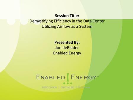 Session Title: Demystifying Efficiency in the Data Center Utilizing Airflow as a System Presented By: Jon deRidder Enabled Energy.
