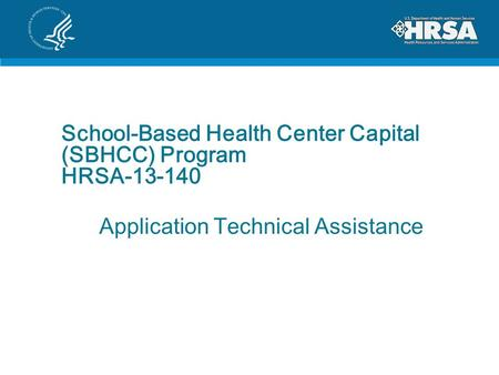 School-Based Health Center Capital (SBHCC) Program HRSA-13-140 Application Technical Assistance.