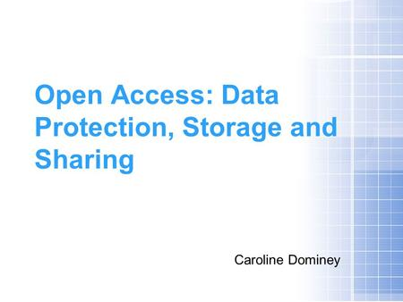 Open Access: Data Protection, Storage and Sharing Caroline Dominey.