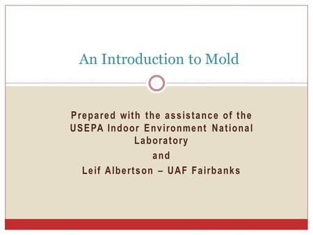 Prepared with the assistance of the USEPA Indoor Environment National Laboratory and Leif Albertson – UAF Fairbanks An Introduction to Mold.