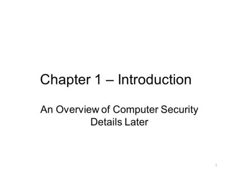 Chapter 1 – Introduction 1 An Overview of Computer Security Details Later.