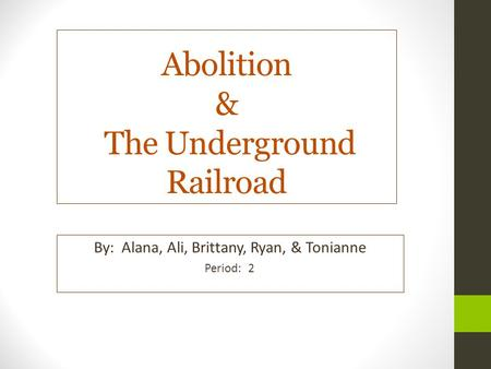 Abolition & The Underground Railroad By: Alana, Ali, Brittany, Ryan, & Tonianne Period: 2.
