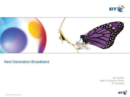 © British Telecommunications plc Next Generation Broadband Ian Shanks Head of Scottish Affairs BT Scotland.