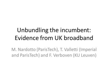 Unbundling the incumbent: Evidence from UK broadband M. Nardotto (ParisTech), T. Valletti (Imperial and ParisTech) and F. Verboven (KU Leuven)