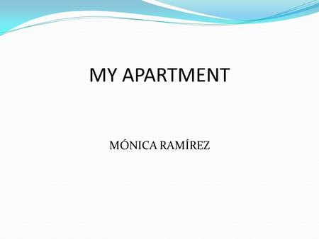 MY APARTMENT MÓNICA RAMÍREZ. DESCRIBING MY APARTMENT It´s in a unity (?), the building has five floors, I live en the second floor, there is a pool and.