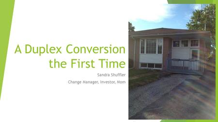 A Duplex Conversion the First Time Sandra Shuffler Change Manager, Investor, Mom.
