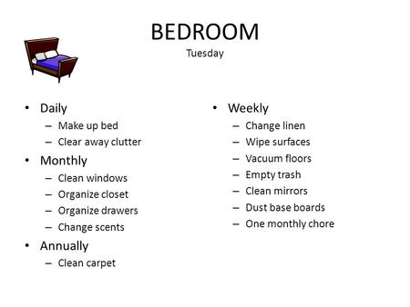 BEDROOM Tuesday Daily – Make up bed – Clear away clutter Monthly – Clean windows – Organize closet – Organize drawers – Change scents Annually – Clean.