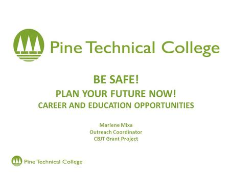 BE SAFE! PLAN YOUR FUTURE NOW! CAREER AND EDUCATION OPPORTUNITIES Marlene Mixa Outreach Coordinator CBJT Grant Project.