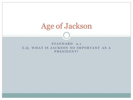 STANDARD 2.1 E.Q. WHAT IS JACKSON SO IMPORTANT AS A PRESIDENT? Age of Jackson.