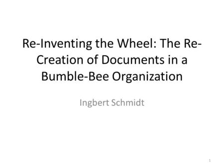 Re-Inventing the Wheel: The Re- Creation of Documents in a Bumble-Bee Organization Ingbert Schmidt 1.