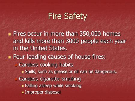 Fire Safety Fires occur in more than 350,000 homes and kills more than 3000 people each year in the United States. Four leading causes of house fires: