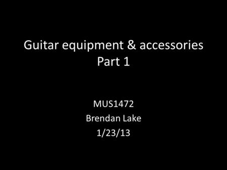 Guitar equipment & accessories Part 1 MUS1472 Brendan Lake 1/23/13.