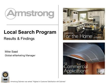 Armstrong Cabinets was ranked Highest in Customer Satisfaction with Cabinets Local Search Program Results & Findings Mike Saad Global eMarketing Manager.